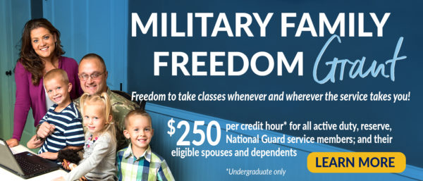 Military Family Freedom Grant - Freedom to take classes whenever and wherever the service takes you! - $250 per credit hour, undergraduate only, for all active duty, reserve, National Guard service members; and their eligible spouses and dependents - Learn More